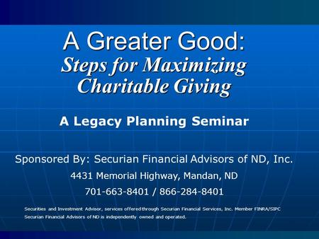 A Greater Good: Steps for Maximizing Charitable Giving A Legacy Planning Seminar Sponsored By: Securian Financial Advisors of ND, Inc. 4431 Memorial Highway,