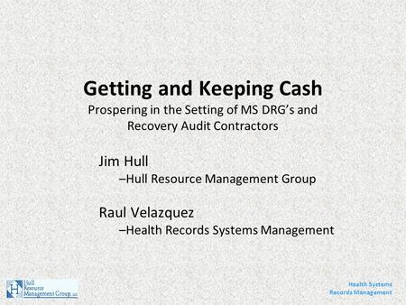 Getting and Keeping Cash Prospering in the Setting of MS DRG's and Recovery Audit Contractors Jim Hull –Hull Resource Management Group Raul Velazquez –Health.