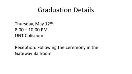 Graduation Details Thursday, May 12 th 8:00 – 10:00 PM UNT Coliseum Reception: Following the ceremony in the Gateway Ballroom.