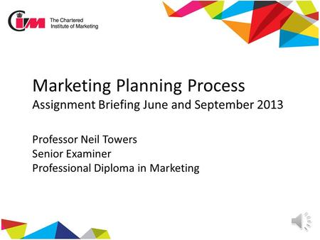 Marketing Planning Process Assignment Briefing June and September 2013 Professor Neil Towers Senior Examiner Professional Diploma in Marketing.