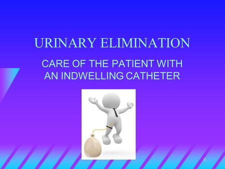 1 URINARY ELIMINATION CARE OF THE PATIENT WITH AN INDWELLING CATHETER.