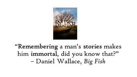 """Remembering a man's stories makes him immortal, did you know that?"" – Daniel Wallace, Big Fish."