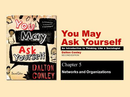 SECOND EDITION You May Ask Yourself Dalton Conley An Introduction to Thinking Like a Sociologist Chapter 5 Networks and Organizations.
