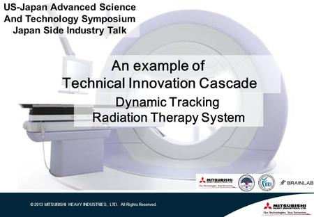 © 2013 MITSUBISHI HEAVY INDUSTRIES, LTD. All Rights Reserved. An example of Technical Innovation Cascade Dynamic Tracking Radiation Therapy System US-Japan.