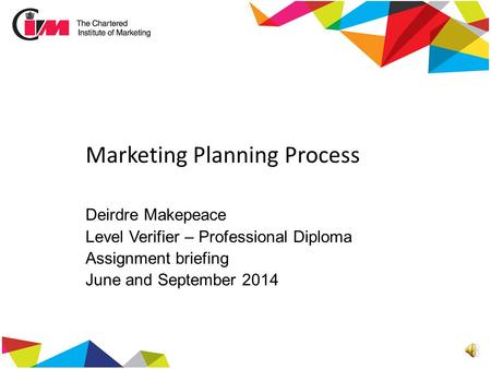 Marketing Planning Process Deirdre Makepeace Level Verifier – Professional Diploma Assignment briefing June and September 2014.