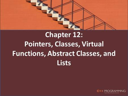 Chapter 12: Pointers, Classes, Virtual Functions, Abstract Classes, and Lists.