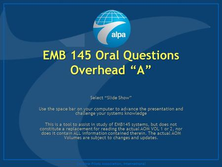 "Air Line Pilots Association, International EMB 145 Oral Questions Overhead ""A"" Select ""Slide Show"" Use the space bar on your computer to advance the presentation."