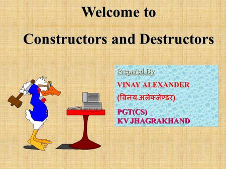 Welcome to Constructors and Destructors Prepared By Prepared By : VINAY ALEXANDER ( विनय अलेक्जेण्डर )PGT(CS) KV JHAGRAKHAND.