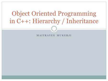 MAITRAYEE MUKERJI Object Oriented Programming in C++: Hierarchy / Inheritance.