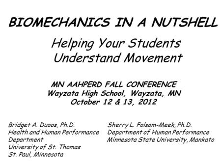 BIOMECHANICS IN A NUTSHELL Helping Your Students Understand Movement MN AAHPERD FALL CONFERENCE Wayzata High School, Wayzata, MN October 12 & 13, 2012.