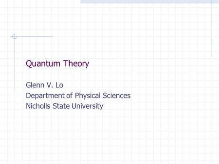 Quantum Theory Glenn V. Lo Department of Physical Sciences Nicholls State University.