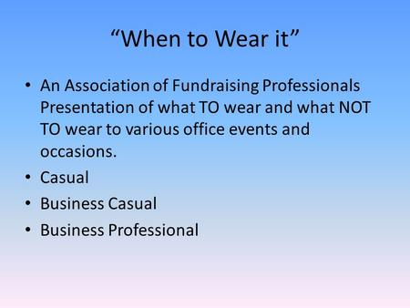 """When to Wear it"" An Association of Fundraising Professionals Presentation of what TO wear and what NOT TO wear to various office events and occasions."