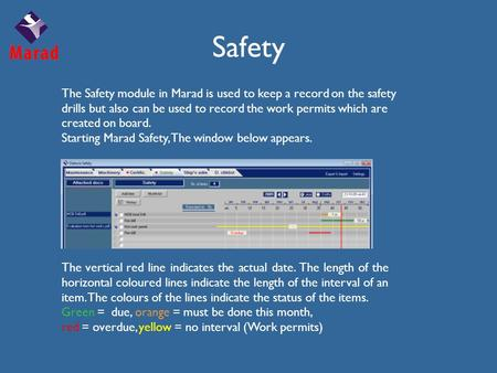 Safety The Safety module in Marad is used to keep a record on the safety drills but also can be used to record the work permits which are created on board.