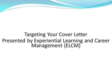Targeting Your Cover Letter Presented by Experiential Learning and Career Management (ELCM)