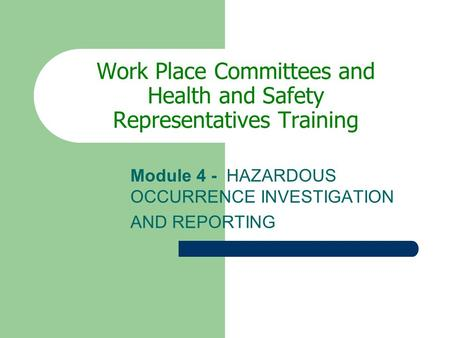 Work Place Committees and Health and Safety Representatives Training Module 4 - HAZARDOUS OCCURRENCE INVESTIGATION AND REPORTING.