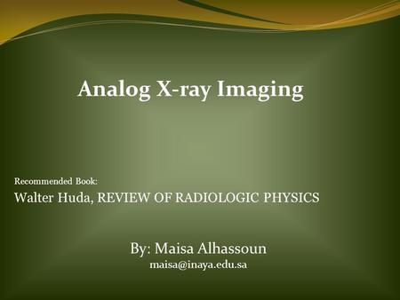 Analog X-ray Imaging Recommended Book: Walter Huda, REVIEW OF RADIOLOGIC PHYSICS By: Maisa Alhassoun