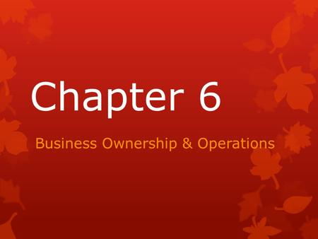 Chapter 6 Business Ownership & Operations. Sole Proprietorship  Advantages:  A business owned by one person  Easy to do  Makes all of the decisions.