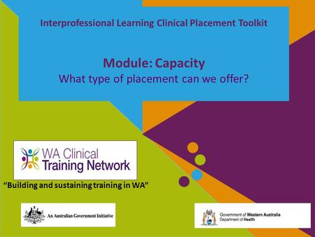 "Interprofessional Learning Clinical Placement Toolkit Module: Capacity What type of placement can we offer? ""Building and sustaining training in WA"""