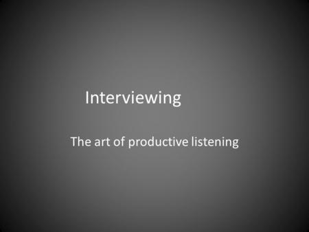Interviewing The art of productive listening. Interviewing A conversation with a purpose (Lindloff and Taylor, 2011, pp. 170-175).