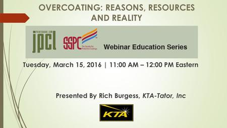 OVERCOATING: REASONS, RESOURCES AND REALITY Tuesday, March 15, 2016 | 11:00 AM – 12:00 PM Eastern Presented By Rich Burgess, KTA-Tator, Inc.