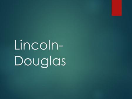 Lincoln- Douglas. Building your arguments.  Each argument makes a statement of a possible truth  Gives support for that argument in terms of some reason.