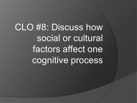 CLO #8: Discuss how social or cultural factors affect one cognitive process.