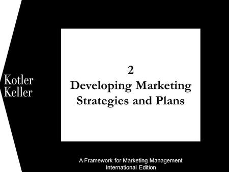 A Framework for Marketing Management International Edition 2 Developing Marketing Strategies and Plans 1.
