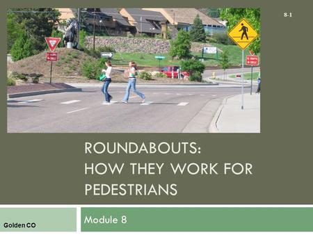 ROUNDABOUTS: HOW THEY WORK FOR PEDESTRIANS Module 8 8-1 Golden CO.