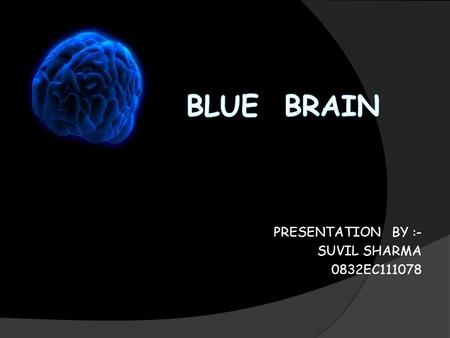 PRESENTATION BY :- SUVIL SHARMA 0832EC111078. Introduction What is BLUE BRAIN?? What is VIRTUAL BRAIN ? Why do we need virtual brain? Function of brain.
