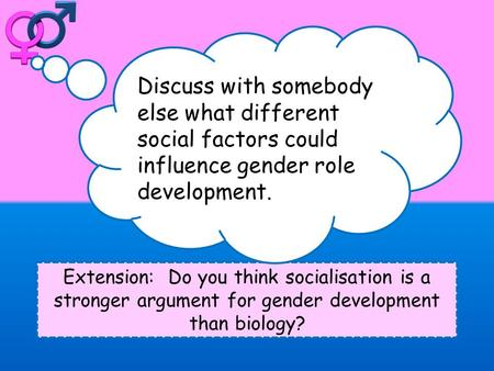 Extension: Do you think socialisation is a stronger argument for gender development than biology? Discuss with somebody else what different social factors.