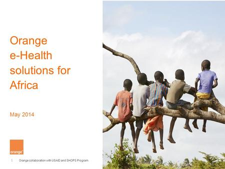 1 Orange collaboration with USAID and SHOPS Program Orange e-Health solutions for Africa May 2014.