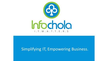 WWW.INFOCHOLA.COM Simplifying IT, Empowering Business.