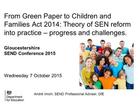 From Green Paper to Children and Families Act 2014: Theory of SEN reform into practice – progress and challenges. Gloucestershire SEND Conference 2015.