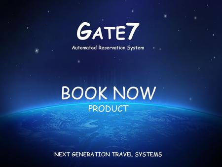 BOOK NOW PRODUCT G ATE 7 Automated Reservation System NEXT GENERATION TRAVEL SYSTEMS.