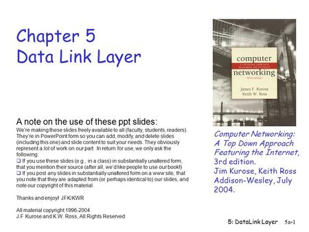 5: DataLink Layer 5a-1 Chapter 5 Data Link Layer Computer <strong>Networking</strong>: A Top Down Approach Featuring the Internet, 3rd edition. Jim Kurose, Keith Ross Addison-Wesley,