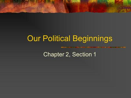 Our Political Beginnings Chapter 2, Section 1. Basic Concepts of Government The settlers of the U.S. used their ideas for government from England. Ideas.