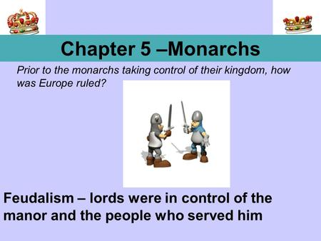 Prior to the monarchs taking control of their kingdom, how was Europe ruled? Chapter 5 –Monarchs Feudalism – lords were in control of the manor and the.