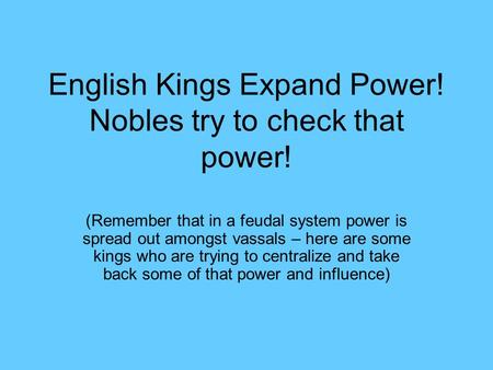 English Kings Expand Power! Nobles try to check that power! (Remember that in a feudal system power is spread out amongst vassals – here are some kings.