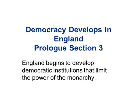Democracy Develops in England Prologue Section 3 England begins to develop democratic institutions that limit the power of the monarchy.