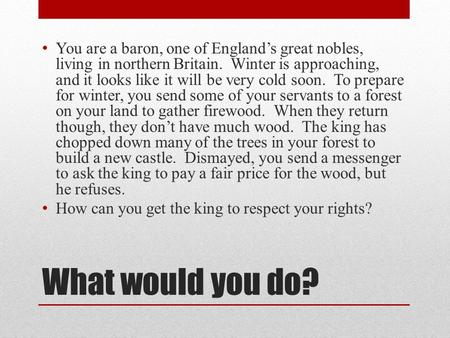What would you do? You are a baron, one of England's great nobles, living in northern Britain. Winter is approaching, and it looks like it will be very.