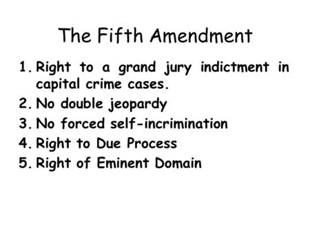 The Fifth Amendment 1.Right to a grand jury indictment in capital crime cases. 2.No double jeopardy 3.No forced self-incrimination 4.Right to Due Process.