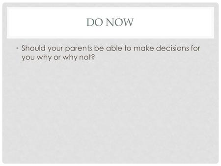 DO NOW Should your parents be able to make decisions for you why or why not?