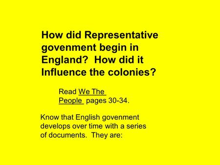 How did Representative govenment begin in England? How did it Influence the colonies? Read We The People pages 30-34. Know that English govenment develops.