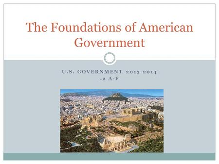 U.S. GOVERNMENT 2013-2014.2 A-F The Foundations of American Government.