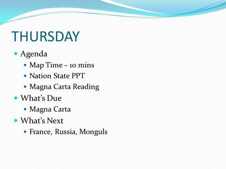 THURSDAY Agenda Map Time – 10 mins Nation State PPT Magna Carta Reading What's Due Magna Carta What's Next France, Russia, Monguls.