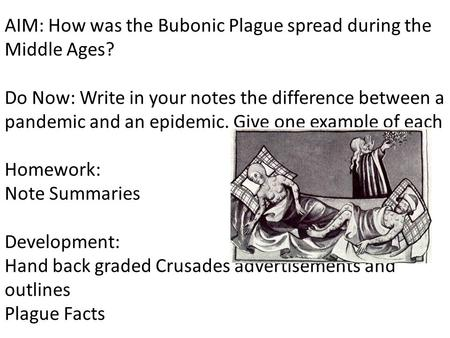 AIM: How was the Bubonic Plague spread during the Middle Ages? Do Now: Write in your notes the difference between a pandemic and an epidemic. Give one.
