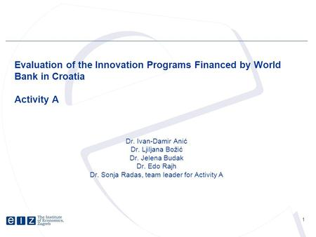 1 Evaluation of the Innovation Programs Financed by World Bank in Croatia Activity A Dr. Ivan-Damir Anić Dr. Ljiljana Božić Dr. Jelena Budak Dr. Edo Rajh.