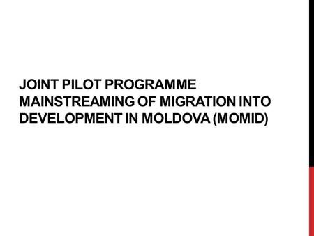 JOINT PILOT PROGRAMME MAINSTREAMING OF MIGRATION INTO DEVELOPMENT IN MOLDOVA (MOMID)