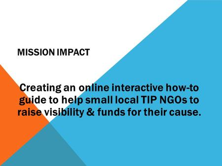 MISSION IMPACT Creating an online interactive how-to guide to help small local TIP NGOs to raise visibility & funds for their cause.