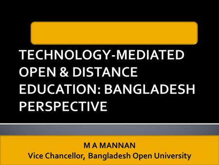 . M A MANNAN Vice Chancellor, Bangladesh Open University.